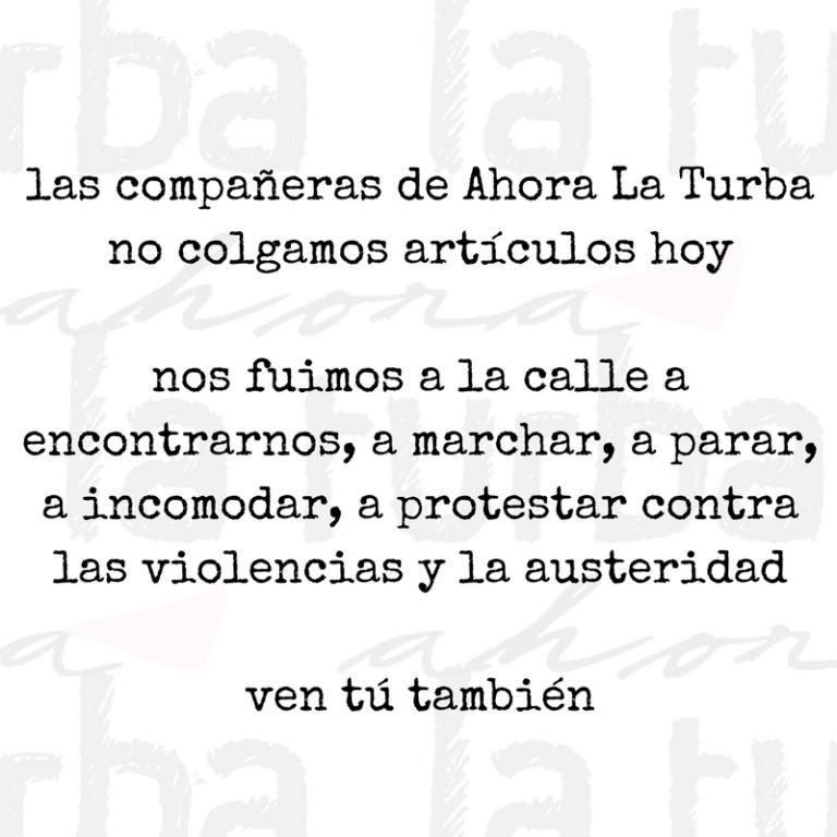 Las compañeras de Ahora La Turba no colgamos artículos esta mañana. Hoy nos fuimos a la calle, a encontrarnos, a marchar, a parar, a incomodar, a protestar contra las violencias y la austeridad. Si nosotras paramos, -3.png
